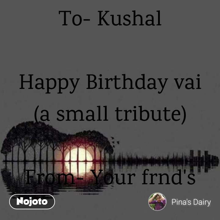 To- Kushal  Happy Birthday vai (a small tribute)  From- Your frnd's