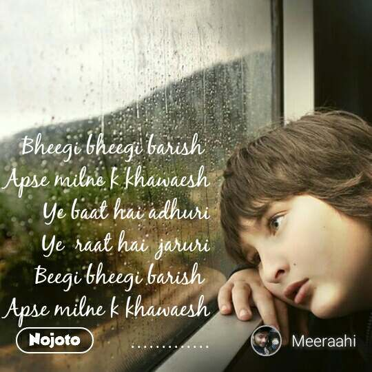 Bheegi bheegi barish  Apse milne k khawaesh Ye baat hai adhuri Ye  raat hai  jaruri Beegi bheegi barish  Apse milne k khawaesh  .............