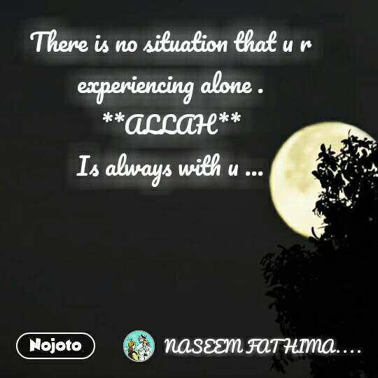There is no situation that u r experiencing alone . **ALLAH** Is always with u ...