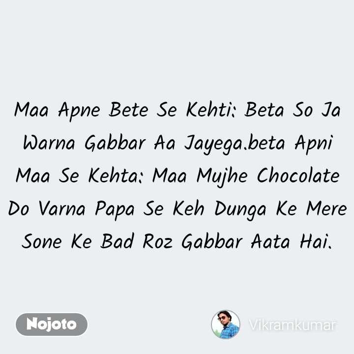 Maa Apne Bete Se Kehti: Beta So Ja Warna Gabbar Aa Jayega.beta Apni Maa Se Kehta: Maa Mujhe Chocolate Do Varna Papa Se Keh Dunga Ke Mere Sone Ke Bad Roz Gabbar Aata Hai. #NojotoQuote