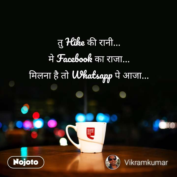 तु Hike की रानी... मे Facebook का राजा... मिलना है तो Whatsapp पे आजा...