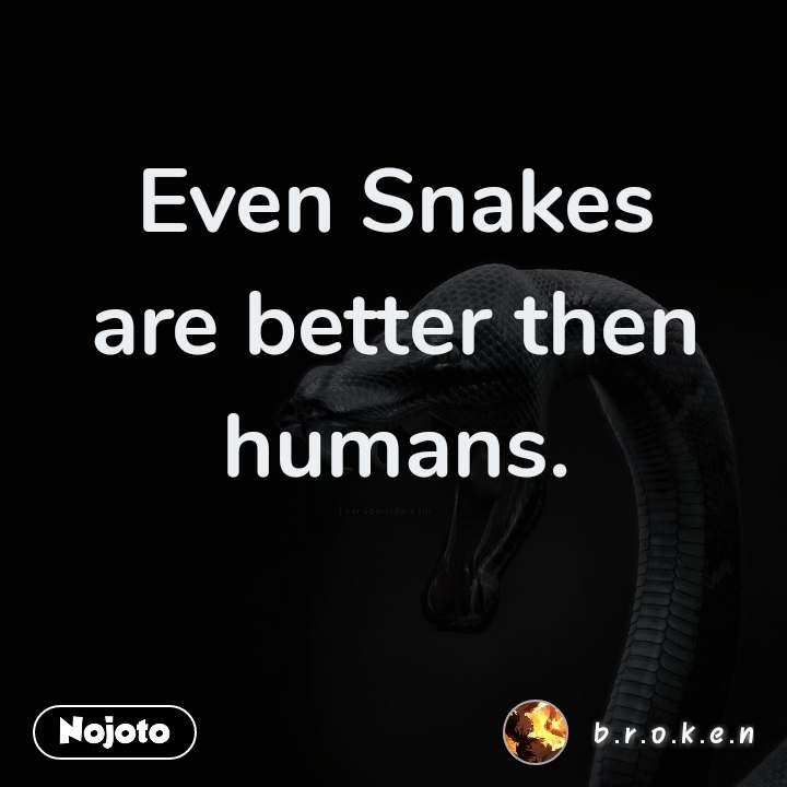 Even Snakes are better then humans.