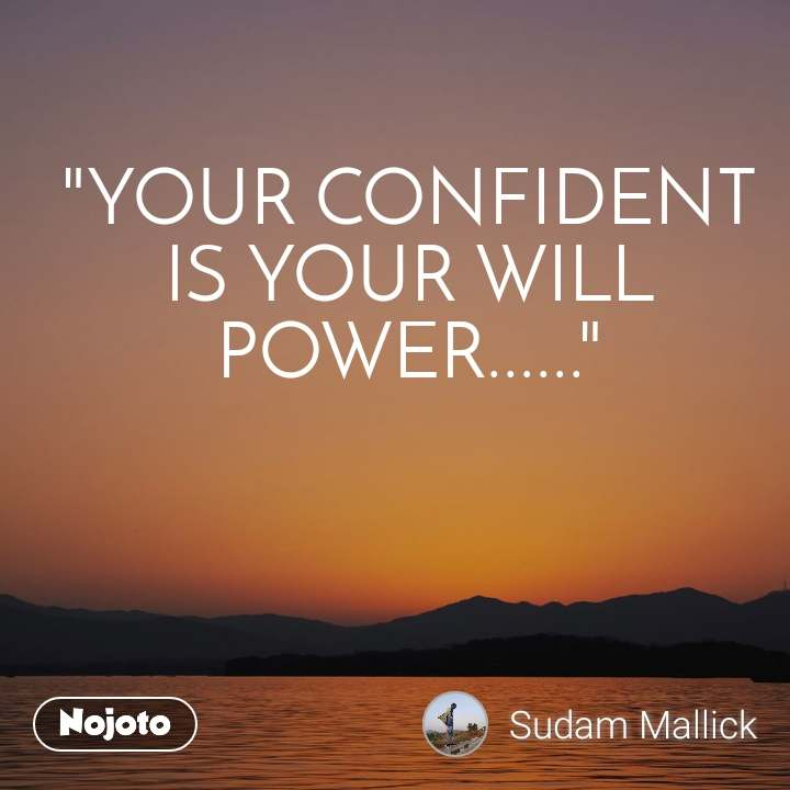 """""""YOUR CONFIDENT IS YOUR WILL POWER......"""""""
