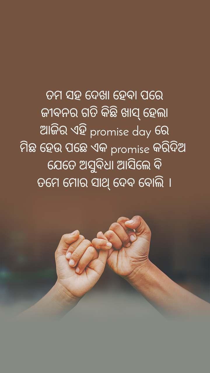 ତମ ସହ ଦେଖା ହେବା ପରେ ଜୀବନର ଗତି କିଛି ଖାସ୍ ହେଲା ଆଜିର ଏହି promise day ରେ ମିଛ ହେଉ ପଛେ ଏକ promise କରିଦିଅ  ଯେତେ ଅସୁବିଧା ଆସିଲେ ବି ତମେ ମୋର ସାଥ୍ ଦେବ ବୋଲି ।