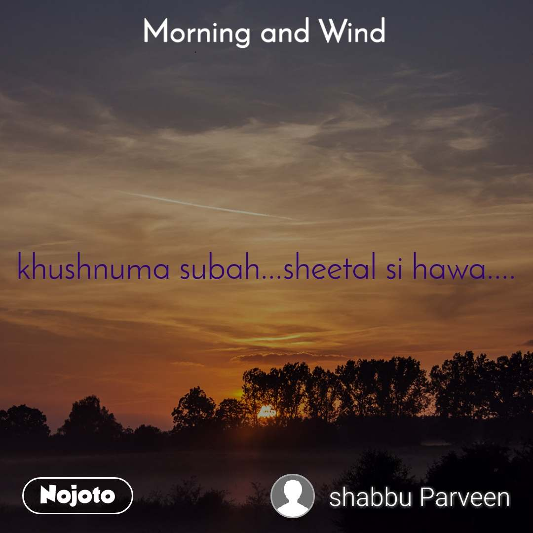 Morning and Wind  khushnuma subah...sheetal si hawa....