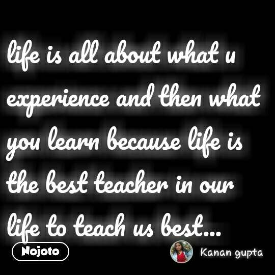 life is all about what u experience and then what you learn because life is the best teacher in our life to teach us best...