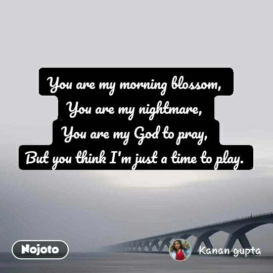 You are my morning blossom,  You are my nightmare,  You are my God to pray,  But you think I'm just a time to play.