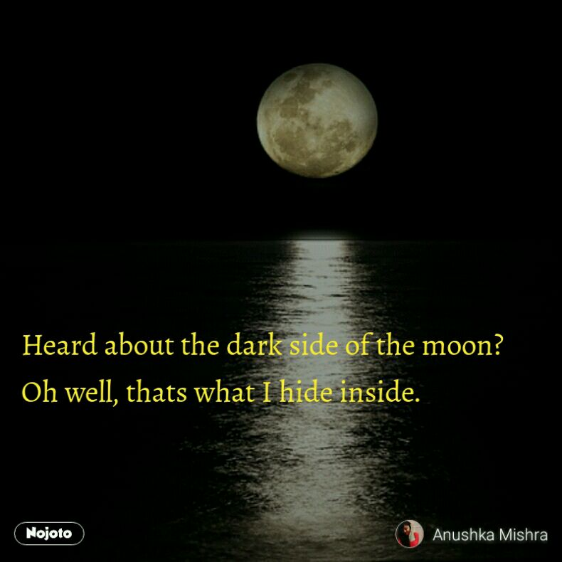 Heard about the dark side of the moon? Oh well, thats what I hide inside.