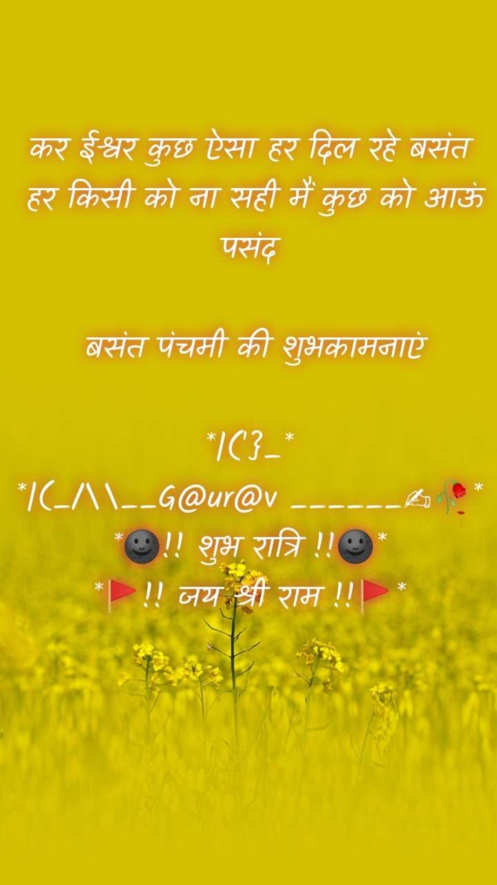 कर ईश्वर कुछ ऐसा हर दिल रहे बसंत  हर किसी को ना सही मैं कुछ को आऊं पसंद   बसंत पंचमी की शुभकामनाएं  *|('}_* *|(_/\__G@ur@v ______✍🥀* *🌚!! शुभ रात्रि !!🌚* *🚩!! जय श्री राम !!🚩*