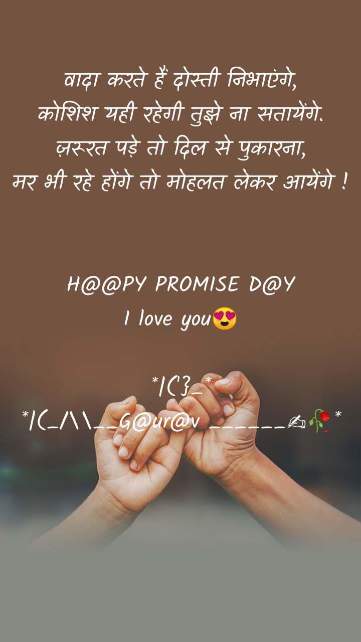 वादा करते हैं दोस्ती निभाएंगे, कोशिश यही रहेगी तुझे ना सतायेंगे. ज़रूरत पड़े तो दिल से पुकारना, मर भी रहे होंगे तो मोहलत लेकर आयेंगे !   H@@PY PROMISE D@Y I love you😍  *|('}_* *|(_/\__G@ur@v ______✍🥀*