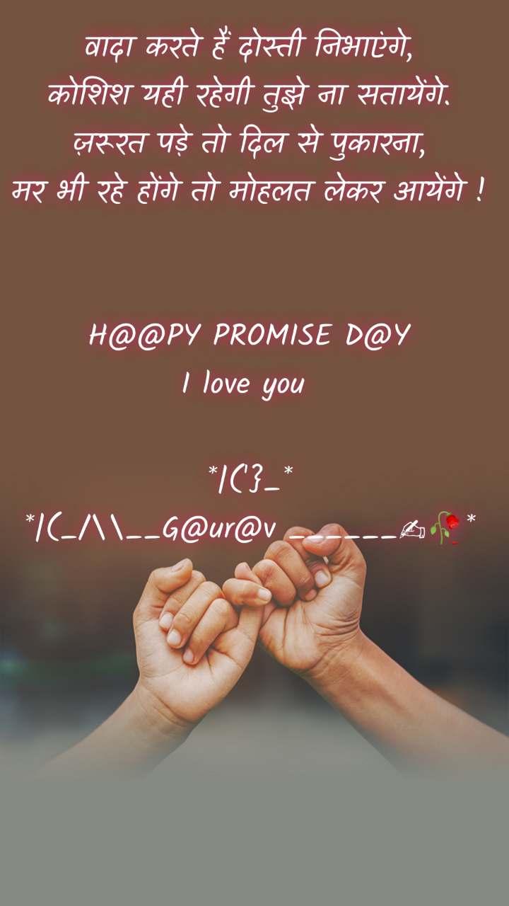 वादा करते हैं दोस्ती निभाएंगे, कोशिश यही रहेगी तुझे ना सतायेंगे. ज़रूरत पड़े तो दिल से पुकारना, मर भी रहे होंगे तो मोहलत लेकर आयेंगे !   H@@PY PROMISE D@Y I love you   *|('}_* *|(_/\__G@ur@v ______✍🥀*