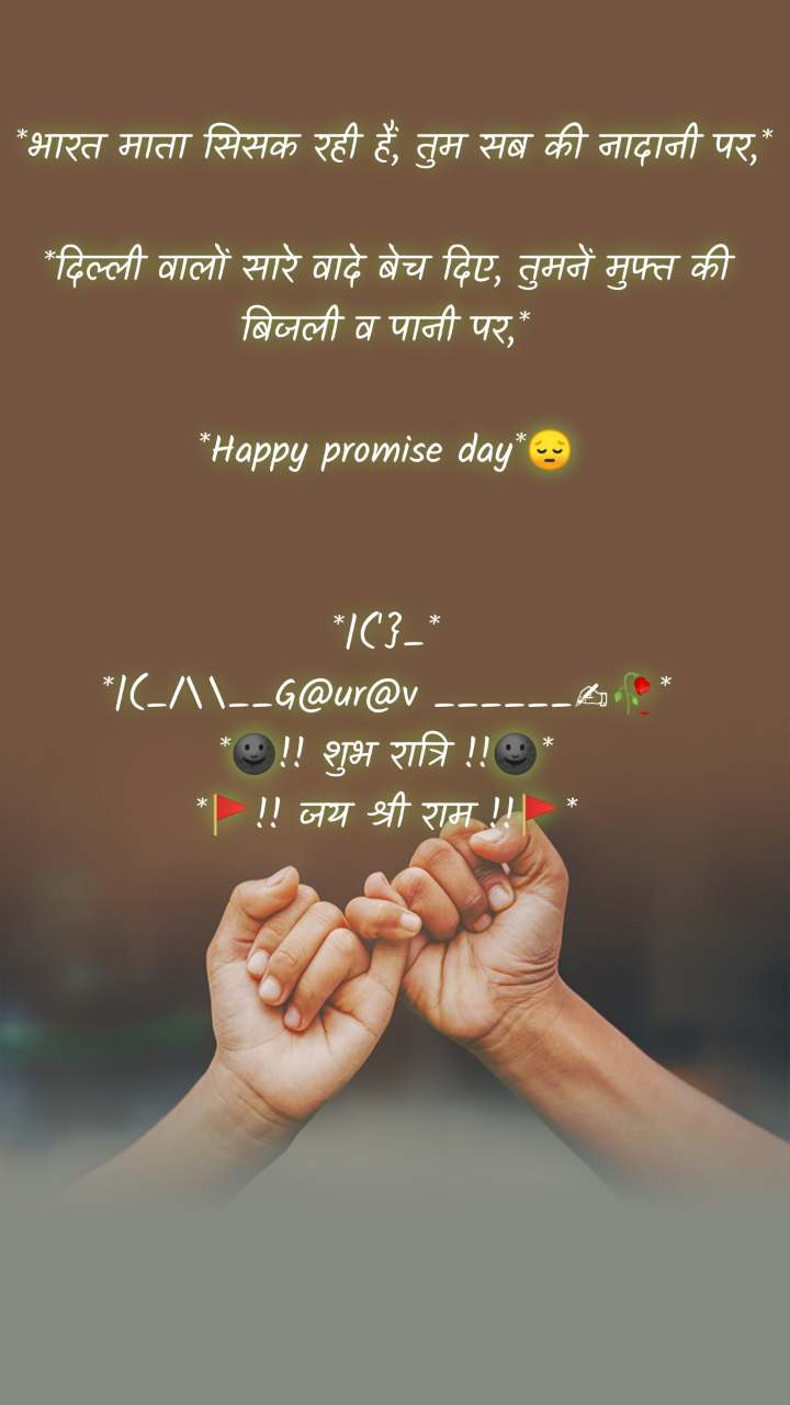 *भारत माता सिसक रही हैं, तुम सब की नादानी पर,*  *दिल्ली वालों सारे वादे बेच दिए, तुमनें मुफ्त की बिजली व पानी पर,*  *Happy promise day*😔   *|('}_* *|(_/\__G@ur@v ______✍🥀* *🌚!! शुभ रात्रि !!🌚* *🚩!! जय श्री राम !!🚩*