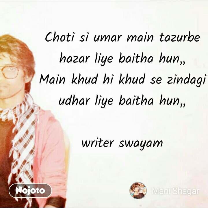 Choti si umar main tazurbe hazar liye baitha hun,, Main khud hi khud se zindagi udhar liye baitha hun,,  writer swayam