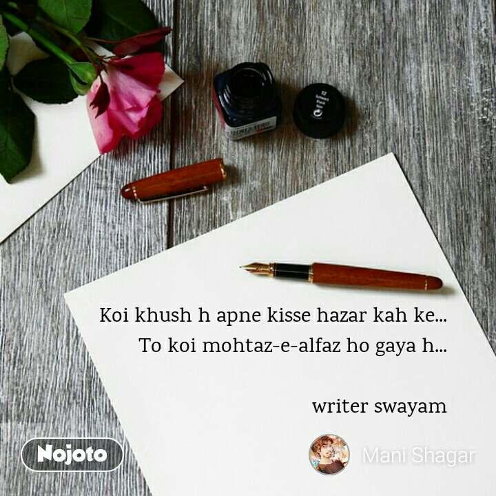 Koi khush h apne kisse hazar kah ke... To koi mohtaz-e-alfaz ho gaya h...  writer swayam
