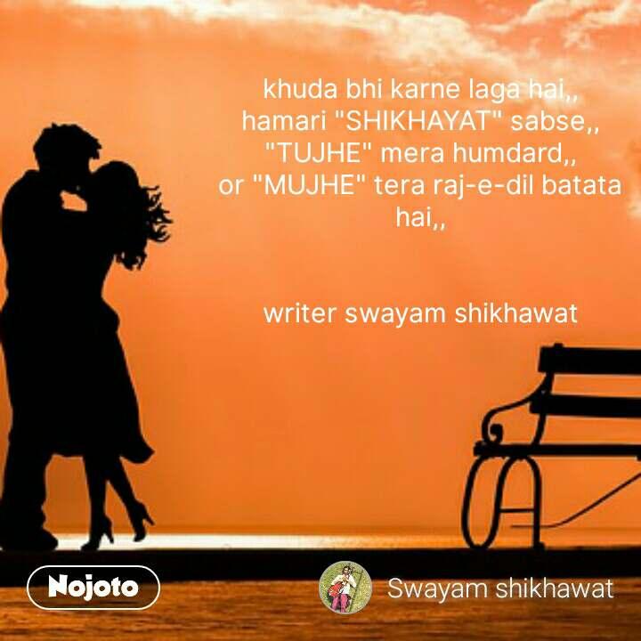 """khuda bhi karne laga hai,, hamari """"SHIKHAYAT"""" sabse,, """"TUJHE"""" mera humdard,, or """"MUJHE"""" tera raj-e-dil batata hai,,   writer swayam shikhawat #NojotoQuote"""