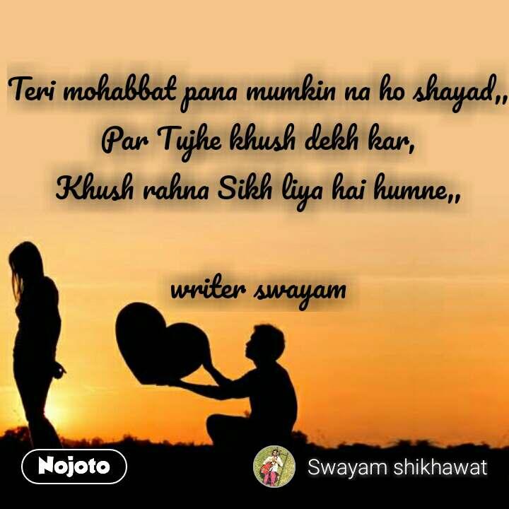 Teri mohabbat pana mumkin na ho shayad,, Par Tujhe khush dekh kar, Khush rahna Sikh liya hai humne,,  writer swayam #NojotoQuote