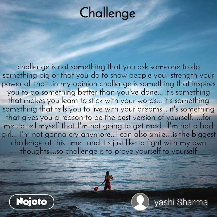 Challenge challenge is not something that you ask someone to do something big or that you do to show people your strength your power all that...in my opinion challenge is something that inspires you to do something better than you've done... it's something that makes you learn to stick with your words... it's something something that tells you to live with your dreams... it's something that gives you a reason to be the best version of yourself......for me ,to tell myself that I'm not going to get mad.. I'm not a bad girl... I'm not gonna cry anymore...i can also smile....is the biggest challenge at this time...and it's just like to fight with my own thoughts....so challenge is to prove yourself to yourself
