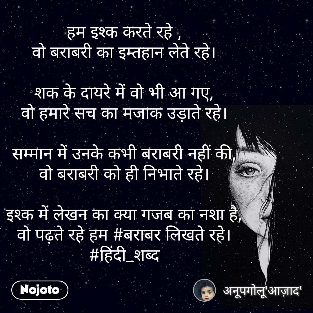 हम इश्क करते रहे , वो बराबरी का इम्तहान लेते रहे।  शक के दायरे में वो भी आ गए, वो हमारे सच का मजाक उड़ाते रहे।  सम्मान में उनके कभी बराबरी नहीं की, वो बराबरी को ही निभाते रहे।  इश्क में लेखन का क्या गजब का नशा है, वो पढ़ते रहे हम #बराबर लिखते रहे। #हिंदी_शब्द #NojotoQuote