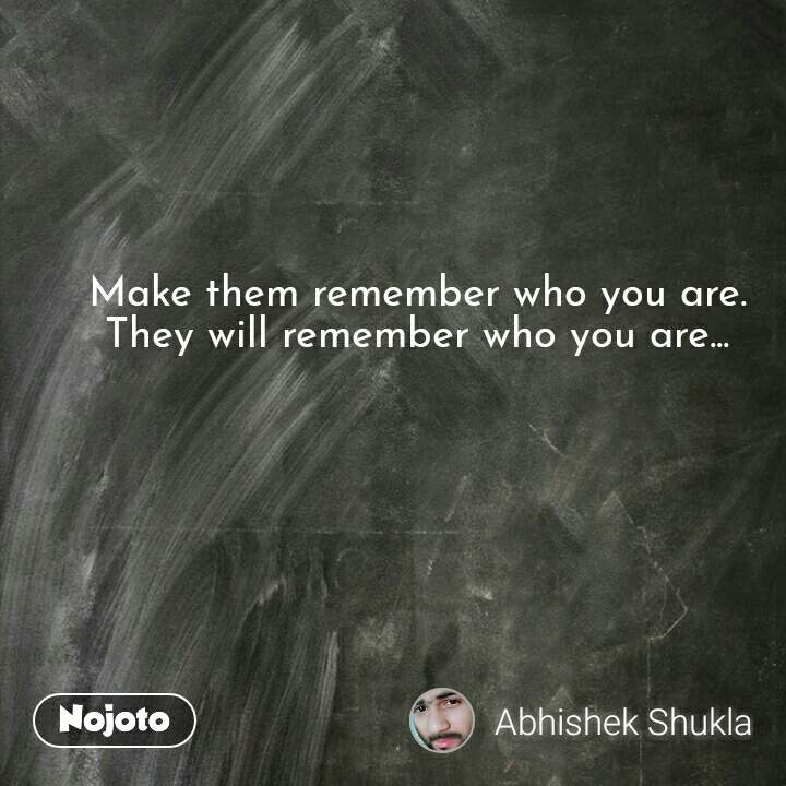 Make them remember who you are. They will remember who you are... #NojotoQuote