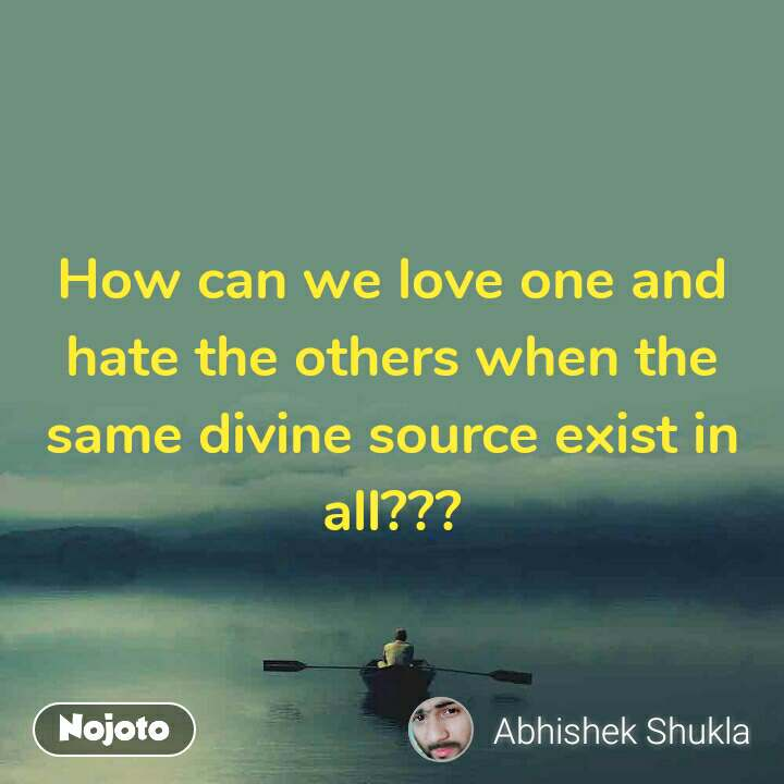 How can we love one and hate the others when the same divine source exist in all???