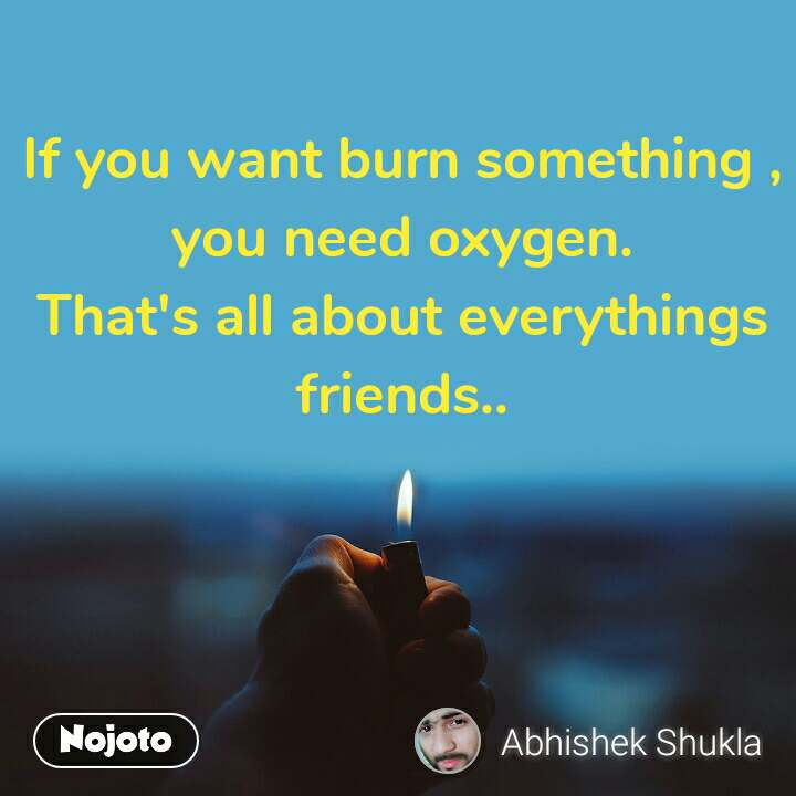 If you want burn something , you need oxygen. That's all about everythings friends..
