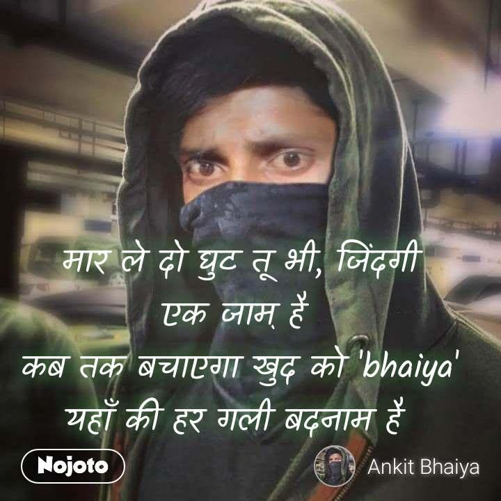 मार ले दो घुट तू भी, जिंदगी एक जाम़ है  कब तक बचाएगा खुद को 'bhaiya' यहाँ की हर गली बदनाम है