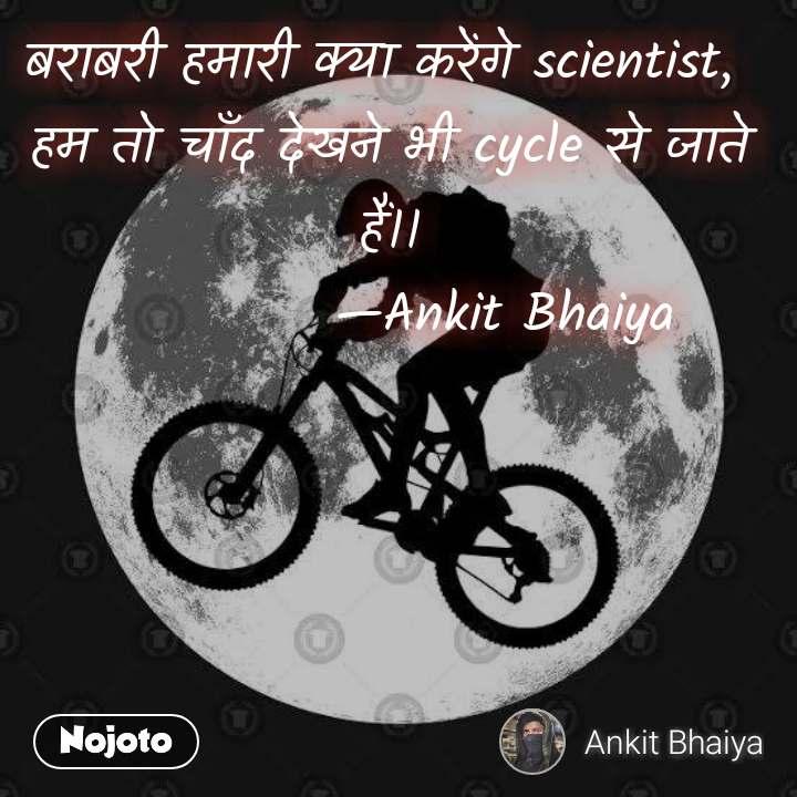 बराबरी हमारी क्या करेंगे scientist,  हम तो चाँद देखने भी cycle से जाते हैं।।            —Ankit Bhaiya