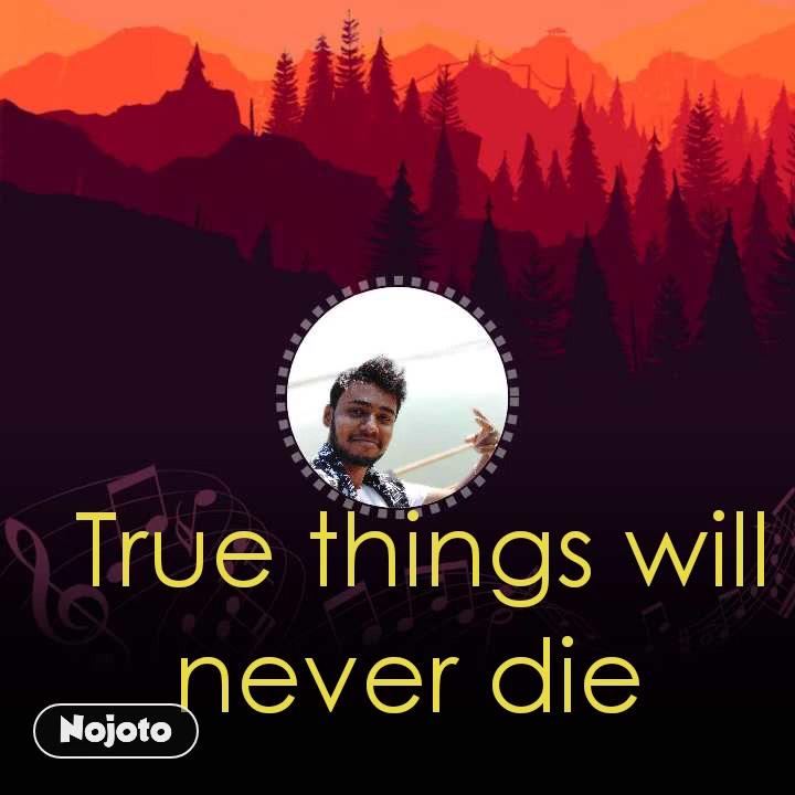 True things will never die