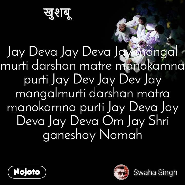 खुशबू Jay Deva Jay Deva Jay mangal murti darshan matre manokamna purti Jay Dev Jay Dev Jay mangalmurti darshan matra manokamna purti Jay Deva Jay Deva Jay Deva Om Jay Shri ganeshay Namah