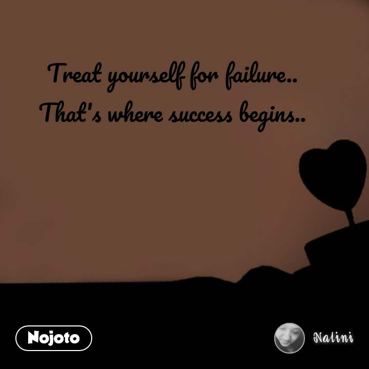 Treat yourself for failure..  That's where success begins..