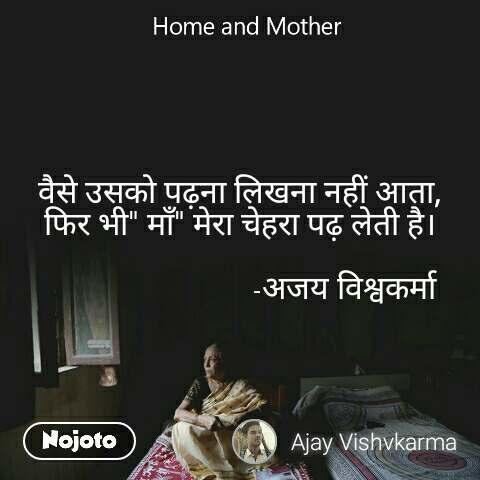 """Home and Mother  वैसे उसको पढ़ना लिखना नहीं आता, फिर भी"""" माँ"""" मेरा चेहरा पढ़ लेती है।                            -अजय विश्वकर्मा"""