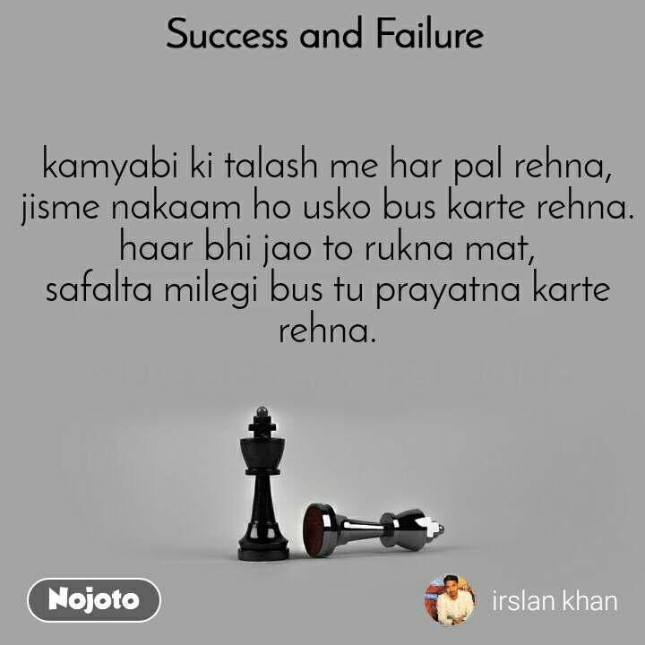 Success and Failure kamyabi ki talash me har pal rehna, jisme nakaam ho usko bus karte rehna. haar bhi jao to rukna mat, safalta milegi bus tu prayatna karte rehna.