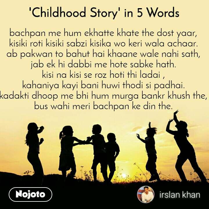 'Childhood Story' in 5 Words bachpan me hum ekhatte khate the dost yaar, kisiki roti kisiki sabzi kisika wo keri wala achaar. ab pakwan to bahut hai khaane wale nahi sath, jab ek hi dabbi me hote sabke hath. kisi na kisi se roz hoti thi ladai , kahaniya kayi bani huwi thodi si padhai. kadakti dhoop me bhi hum murga bankr khush the, bus wahi meri bachpan ke din the.