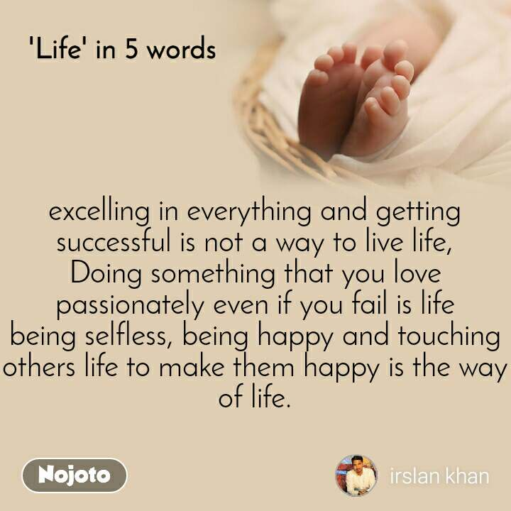 Life in 5 Words  excelling in everything and getting successful is not a way to live life, Doing something that you love passionately even if you fail is life being selfless, being happy and touching others life to make them happy is the way of life.