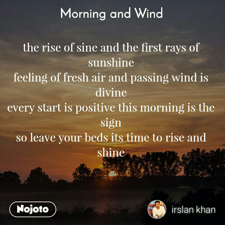 Morning and Wind  the rise of sine and the first rays of sunshine feeling of fresh air and passing wind is divine every start is positive this morning is the sign so leave your beds its time to rise and shine