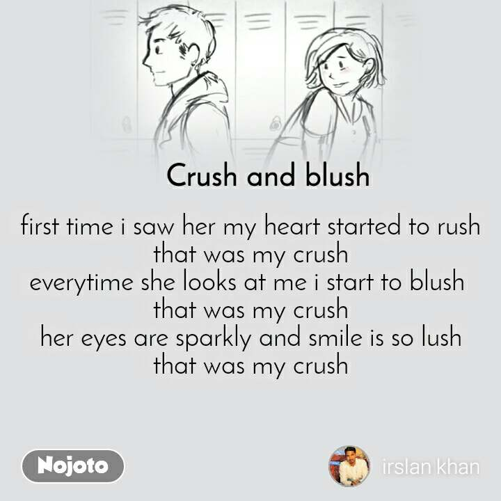 Crush and blush first time i saw her my heart started to rush that was my crush everytime she looks at me i start to blush  that was my crush her eyes are sparkly and smile is so lush that was my crush