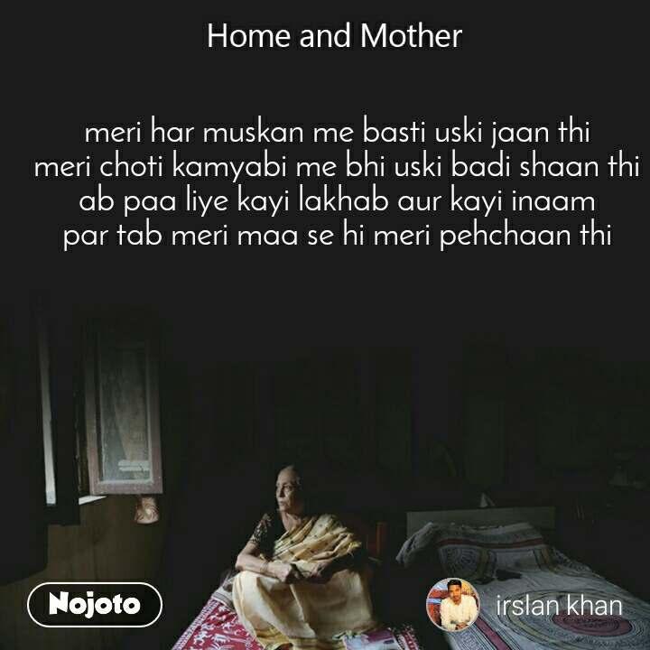 Home and Mother  meri har muskan me basti uski jaan thi meri choti kamyabi me bhi uski badi shaan thi ab paa liye kayi lakhab aur kayi inaam par tab meri maa se hi meri pehchaan thi