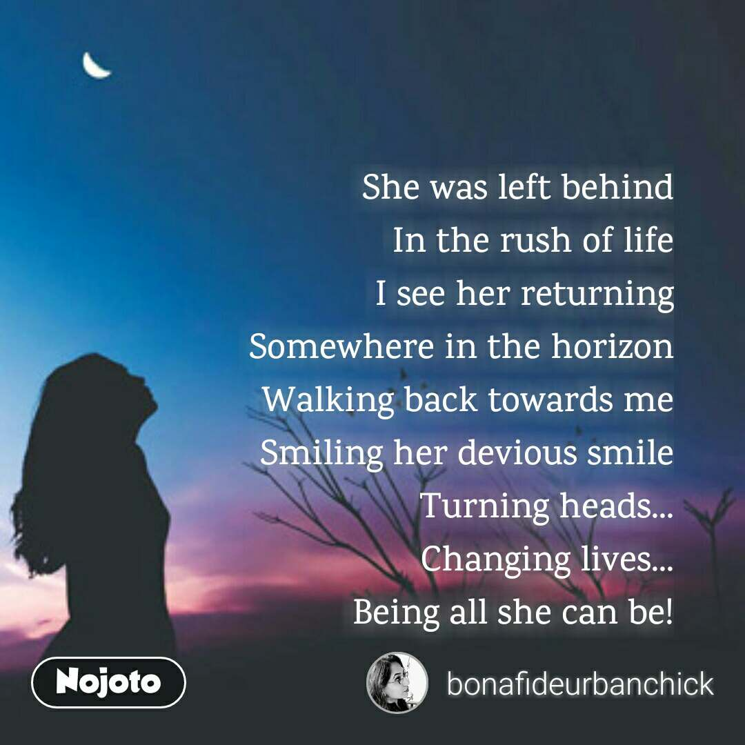 She was left behind In the rush of life I see her returning Somewhere in the horizon Walking back towards me Smiling her devious smile Turning heads... Changing lives... Being all she can be!