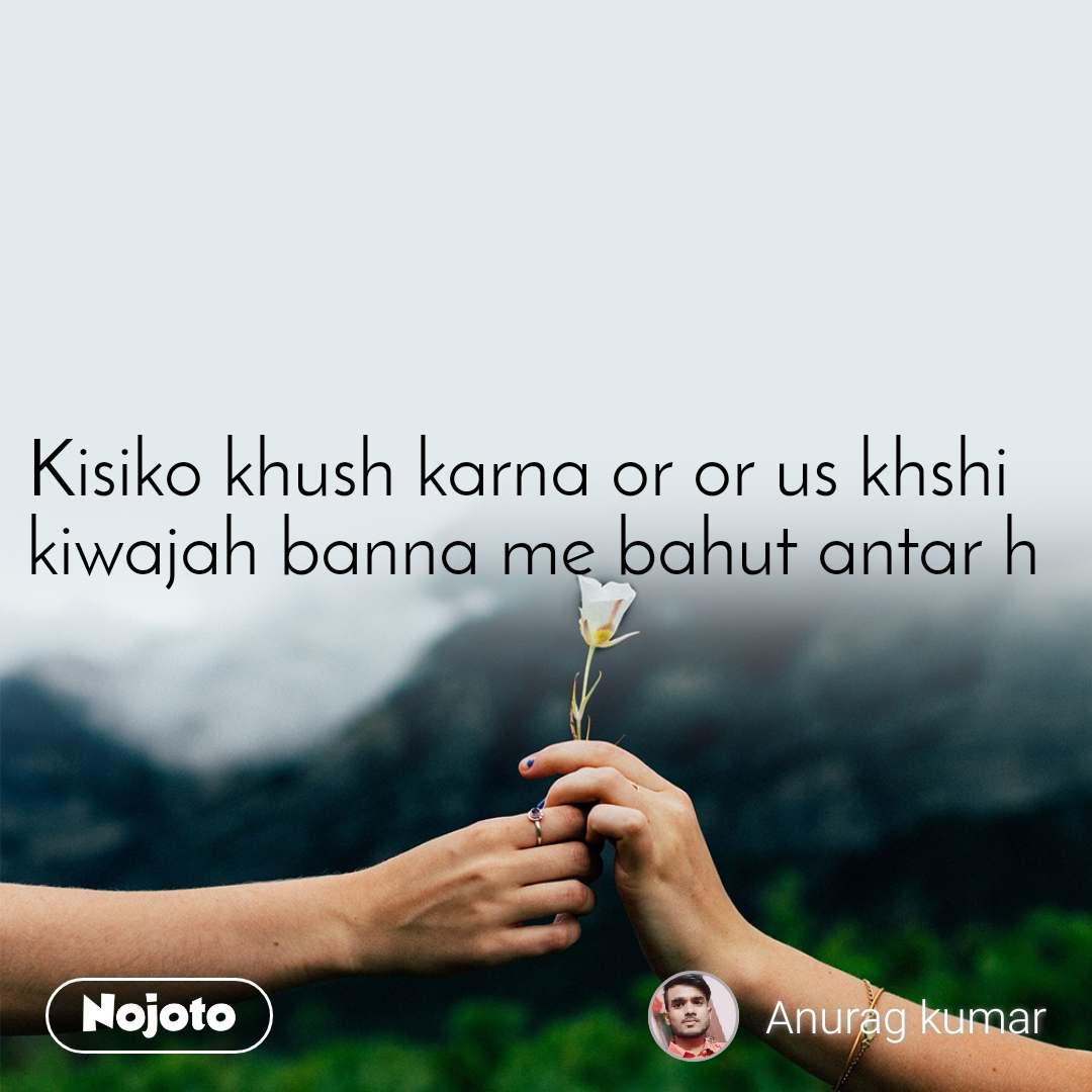 Kisiko khush karna or or us khshi  kiwajah banna me bahut antar h
