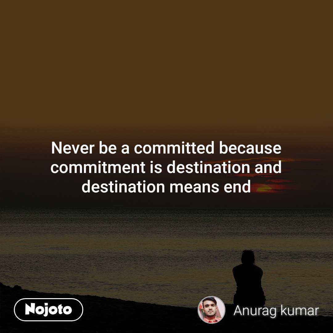 Never be a committed because commitment is destination and destination means end
