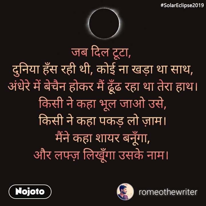 #SolarEclipse2019 जब दिल टूटा,  दुनिया हँस रही थी, कोई ना खड़ा था साथ, अंधेरे में बेचैन होकर मैं ढूँढ रहा था तेरा हाथ। किसी ने कहा भूल जाओ उसे, किसी ने कहा पकड़ लो ज़ाम। मैंने कहा शायर बनूँगा, और लफ्ज़ लिखूँगा उसके नाम।