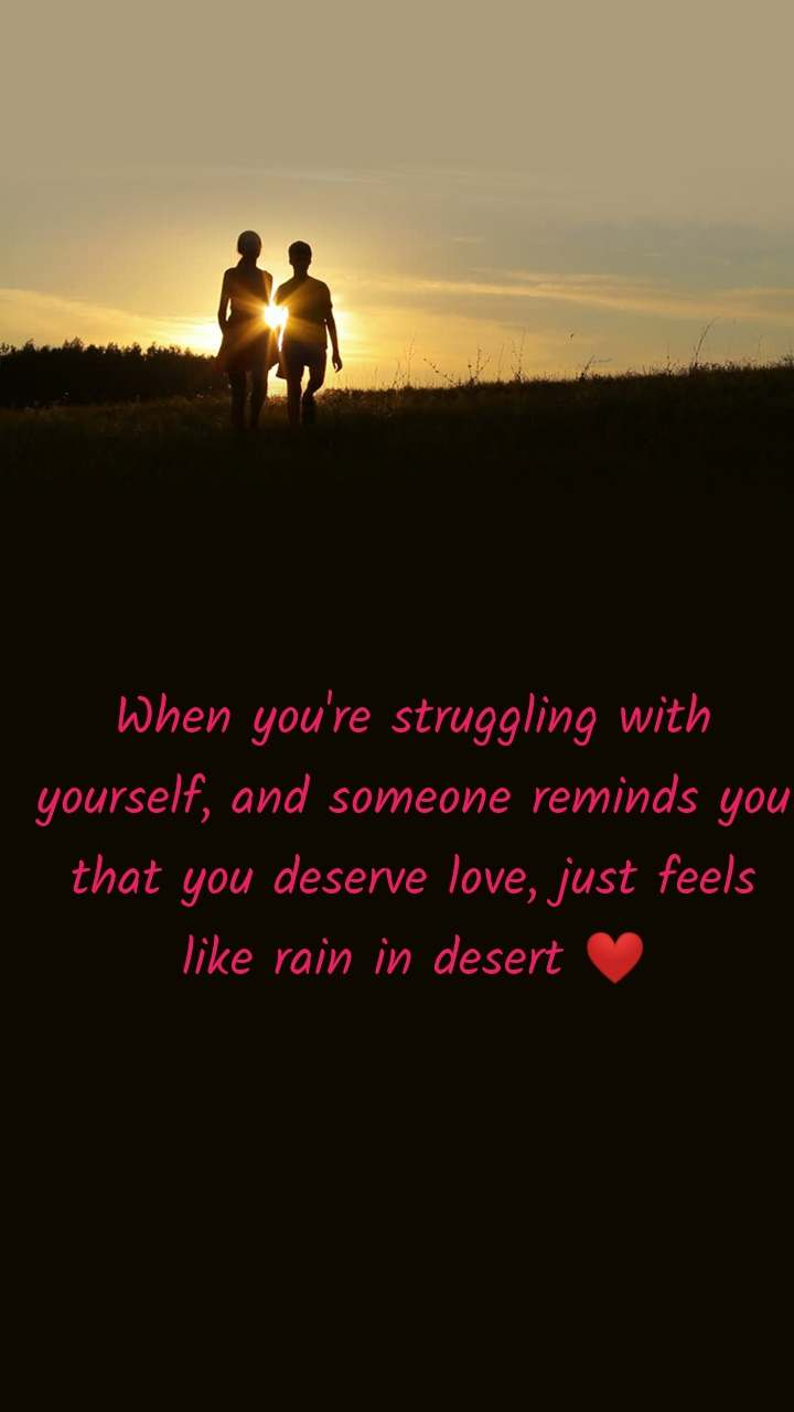 When you're struggling with yourself, and someone reminds you that you deserve love, just feels like rain in desert ❤️