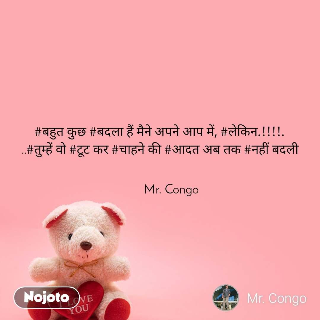#बहुत कुछ #बदला हैं मैने अपने आप में, #लेकिन.!!!!. ..#तुम्हें वो #टूट कर #चाहने की #आदत अब तक #नहीं बदली          Mr. Congo