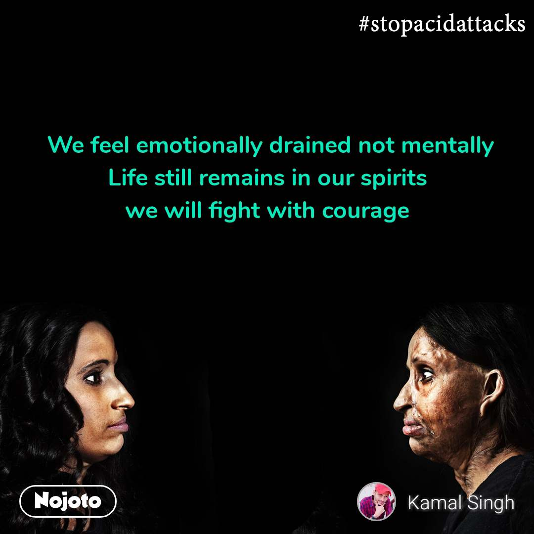 #StopAcidAttacks  We feel emotionally drained not mentally Life still remains in our spirits  we will fight with courage