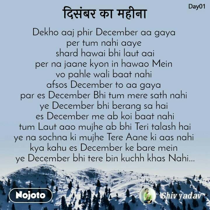 दिसंबर का महीना  Dekho aaj phir December aa gaya  per tum nahi aaye   shard hawai bhi laut aai  per na jaane kyon in hawao Mein  vo pahle wali baat nahi  afsos December to aa gaya  par es December Bhi tum mere sath nahi  ye December bhi berang sa hai  es December me ab koi baat nahi  tum Laut aao mujhe ab bhi Teri talash hai  ye na sochna ki mujhe Tere Aane ki aas nahi  kya kahu es December ke bare mein  ye December bhi tere bin kuchh khas Nahi...