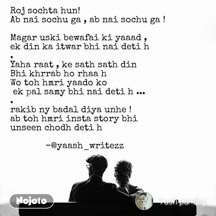 Roj sochta hun!  Ab nai sochu ga , ab nai sochu ga !  Magar uski bewafai ki yaaad ,  ek din ka itwar bhi nai deti h .  Yaha raat , ke sath sath din  Bhi khrrab ho rhaa h  Wo toh hmri yaado ko  ek pal samy bhi nai deti h ... . rakib ny badal diya unhe ! ab toh hmri insta story bhi  unseen chodh deti h                        -@yaash_writezz