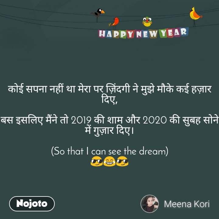 Happy New Year     कोई सपना नहीं था मेरा पर ज़िंदगी ने मुझे मौके कई हज़ार दिए,  बस इसलिए मैंने तो 2019 की शाम और 2020 की सुबह सोने में गुज़ार दिए।  (So that I can see the dream) 😎😂😎