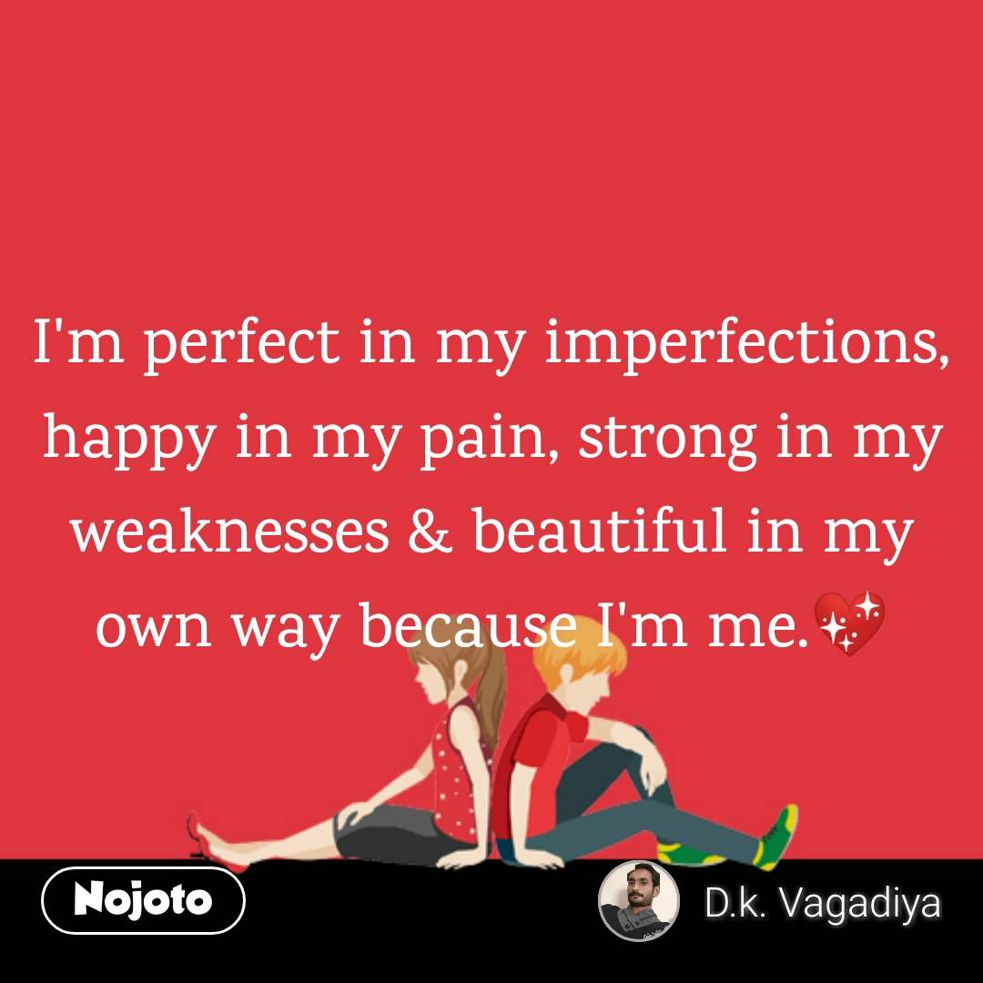 I'm perfect in my imperfections, happy in my pain, strong in my weaknesses & beautiful in my own way because I'm me.💖