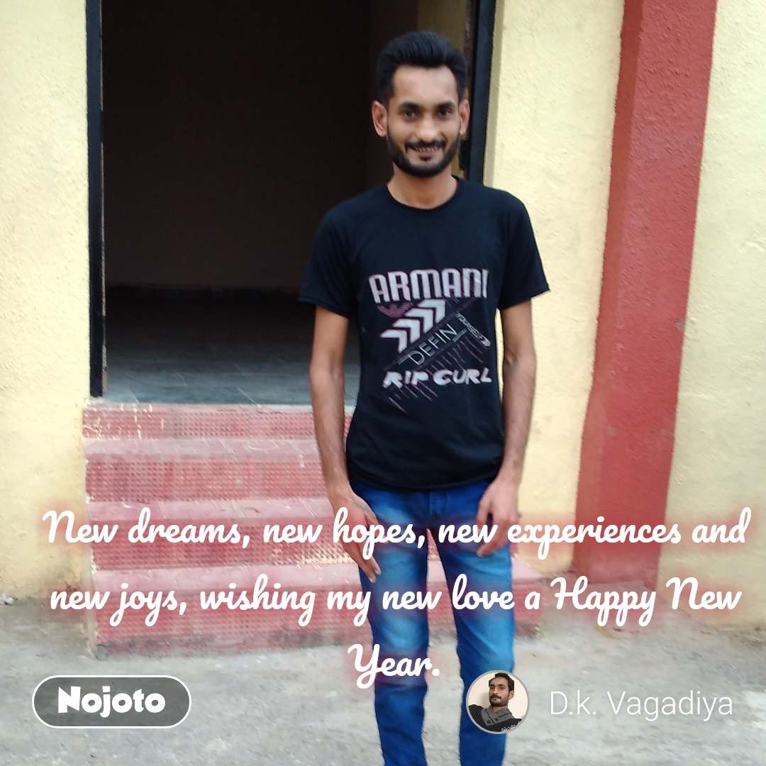 New dreams, new hopes, new experiences and new joys, wishing my new love a Happy New Year.