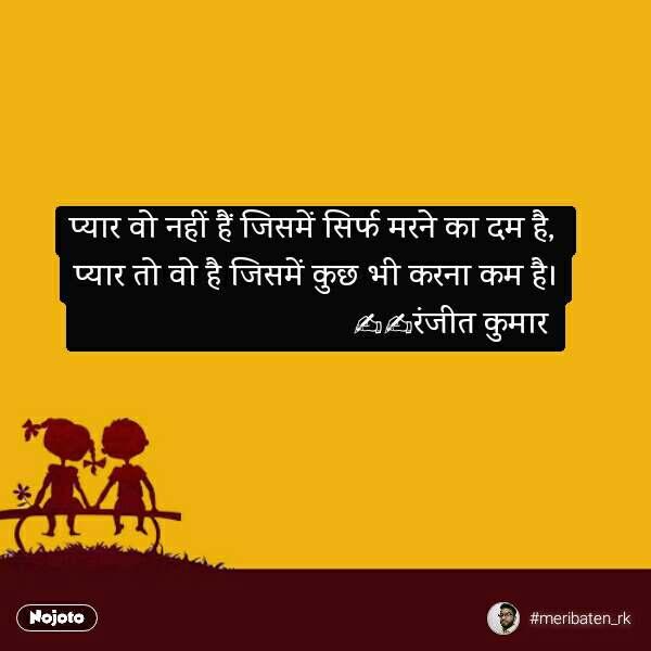 प्यार वो नहीं हैं जिसमें सिर्फ मरने का दम है,  प्यार तो वो है जिसमें कुछ भी करना कम है।                                 ✍️✍️रंजीत कुमार  #NojotoQuote